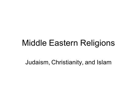 Middle Eastern Religions Judaism, Christianity, and Islam.