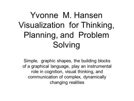 Yvonne M. Hansen Visualization for Thinking, Planning, and Problem Solving Simple, graphic shapes, the building blocks of a graphical language, play an.