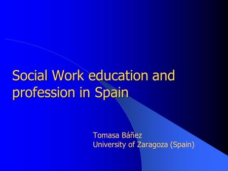 Social Work education and profession in Spain Tomasa Báñez University of Zaragoza (Spain)