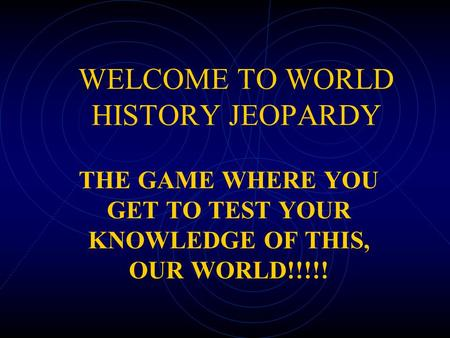 WELCOME TO WORLD HISTORY JEOPARDY THE GAME WHERE YOU GET TO TEST YOUR KNOWLEDGE OF THIS, OUR WORLD!!!!!