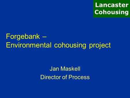 Forgebank – Environmental cohousing project Jan Maskell Director of Process Lancaster Cohousing.