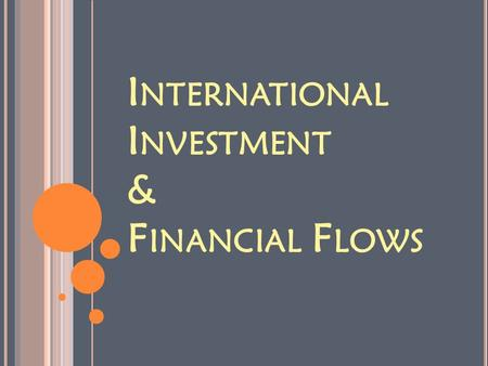 I NTERNATIONAL I NVESTMENT & F INANCIAL F LOWS. I NVESTMENT & F INANCIAL F LOWS 1. How money is invested 2. Multinational corporations 3. Where the Money.
