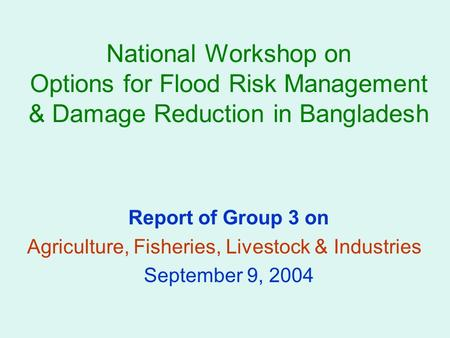 National Workshop on Options for Flood Risk Management & Damage Reduction in Bangladesh Report of Group 3 on Agriculture, Fisheries, Livestock & Industries.