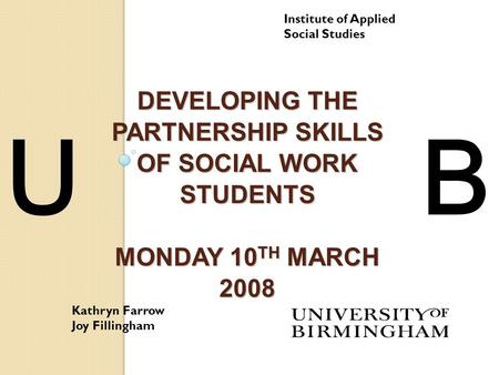 DEVELOPING THE PARTNERSHIP SKILLS OF SOCIAL WORK STUDENTS MONDAY 10 TH MARCH 2008 Institute of Applied Social Studies Kathryn Farrow Joy Fillingham UB.