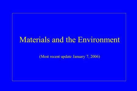 Materials and the Environment (Most recent update January 7, 2006)