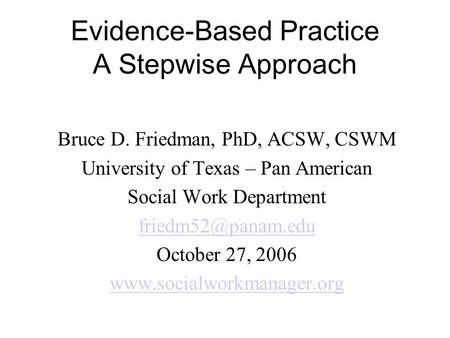 Evidence-Based Practice A Stepwise Approach Bruce D. Friedman, PhD, ACSW, CSWM University of Texas – Pan American Social Work Department