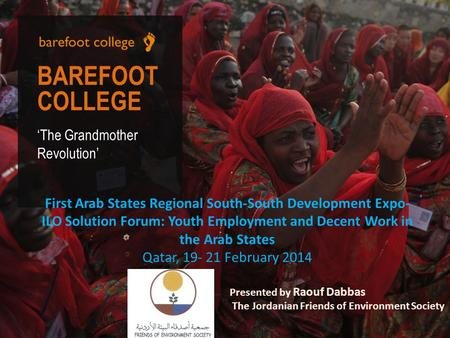 BAREFOOT COLLEGE 'The Grandmother Revolution' First Arab States Regional South-South Development Expo- ILO Solution Forum: Youth Employment and Decent.