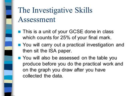 The Investigative Skills Assessment This is a unit of your GCSE done in class which counts for 25% of your final mark. You will carry out a practical investigation.