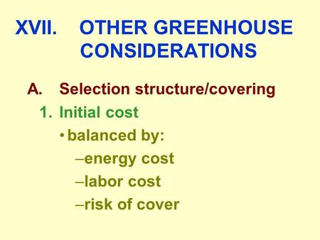 XVII.OTHER GREENHOUSE CONSIDERATIONS A.Selection structure/covering 1.Initial cost balanced by: –energy cost –labor cost –risk of cover.