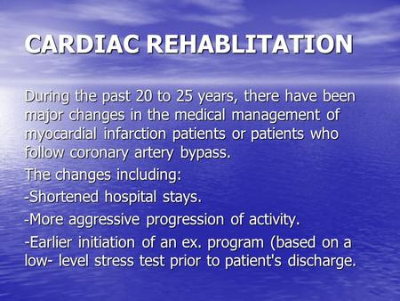 CARDIAC REHABLITATION During the past 20 to 25 years, there have been major changes in the medical management of myocardial infarction patients or patients.