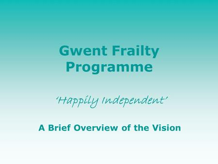 Gwent Frailty Programme 'Happily Independent' A Brief Overview of the Vision.