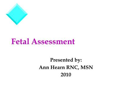 Fetal Assessment Presented by: Ann Hearn RNC, MSN 2010.