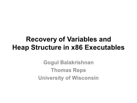 Recovery of Variables and Heap Structure in x86 Executables Gogul Balakrishnan Thomas Reps University of Wisconsin.