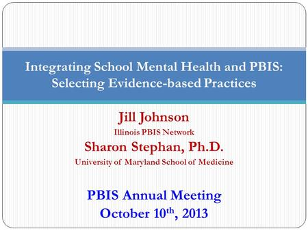 Jill Johnson Illinois PBIS Network Sharon Stephan, Ph.D. University of Maryland School of Medicine PBIS Annual Meeting October 10 th, 2013 Integrating.