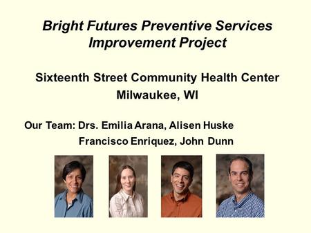 Bright Futures Preventive Services Improvement Project Sixteenth Street Community Health Center Milwaukee, WI Our Team: Drs. Emilia Arana, Alisen Huske.