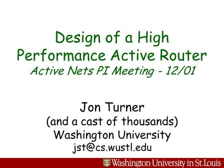 Jon Turner (and a cast of thousands) Washington University Design of a High Performance Active Router Active Nets PI Meeting - 12/01.