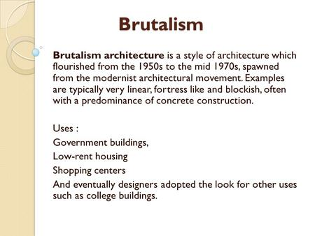 Brutalism Brutalism architecture is a style of architecture which flourished from the 1950s to the mid 1970s, spawned from the modernist architectural.