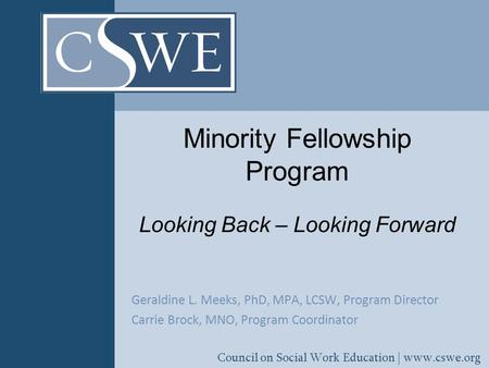 Council on Social Work Education | www.cswe.org Minority Fellowship Program Looking Back – Looking Forward Geraldine L. Meeks, PhD, MPA, LCSW, Program.