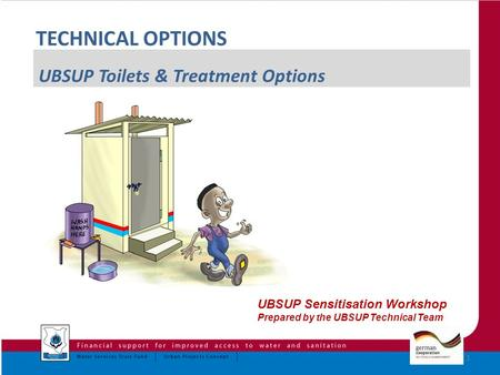 1 UBSUP Sensitisation Workshop Prepared by the UBSUP Technical Team TECHNICAL OPTIONS UBSUP Toilets & Treatment Options.