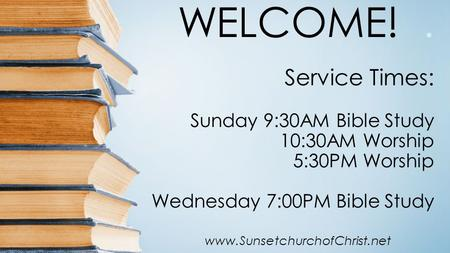 WELCOME!. Service Times: Sunday 9:30AM Bible Study 10:30AM Worship 5:30PM Worship Wednesday 7:00PM Bible Study www.SunsetchurchofChrist.net.