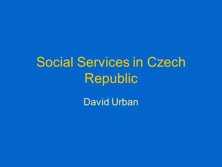 Social Services in Czech Republic David Urban. Social Services Since 1.1.2007 law of social services This law changed: –A) the method of payment for care.