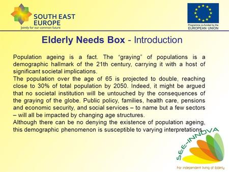 "Elderly Needs Box - Introduction Population ageing is a fact. The ""graying"" of populations is a demographic hallmark of the 21th century, carrying it with."