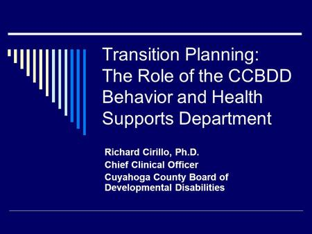 Transition Planning: The Role of the CCBDD Behavior and Health Supports Department Richard Cirillo, Ph.D. Chief Clinical Officer Cuyahoga County Board.