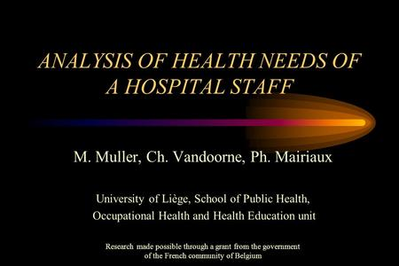 ANALYSIS OF HEALTH NEEDS OF A HOSPITAL STAFF M. Muller, Ch. Vandoorne, Ph. Mairiaux University of Liège, School of Public Health, Occupational Health and.