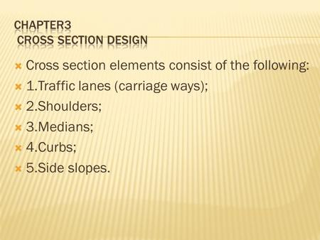  Cross section elements consist of the following:  1.Traffic lanes (carriage ways);  2.Shoulders;  3.Medians;  4.Curbs;  5.Side slopes.