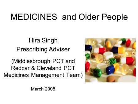 MEDICINES and Older People Hira Singh Prescribing Adviser (Middlesbrough PCT and Redcar & Cleveland PCT Medicines Management Team) March 2008.