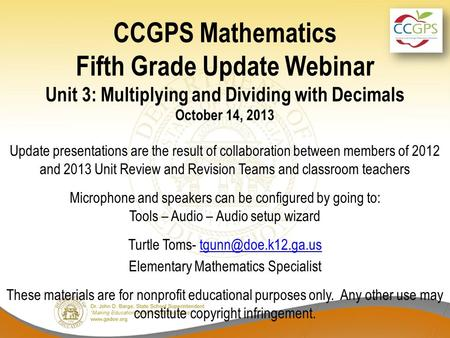 CCGPS Mathematics Fifth Grade Update Webinar Unit 3: Multiplying and Dividing with Decimals October 14, 2013 Update presentations are the result of collaboration.