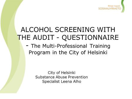 ALCOHOL SCREENING WITH THE AUDIT - QUESTIONNAIRE - The Multi-Professional Training Program in the City of Helsinki City of Helsinki Substance Abuse Prevention.