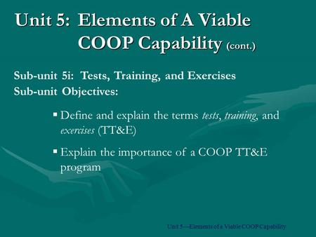 Unit 5:Elements of A Viable COOP Capability (cont.)  Define and explain the terms tests, training, and exercises (TT&E)  Explain the importance of a.