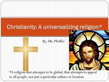 By: Mr. Pfeiffer Christianity: A universalizing religion* *A religion that attempts to be global, that attempts to appeal to all people, not just a particular.