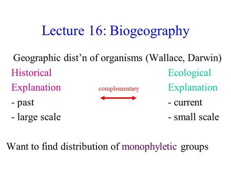 Lecture 16: Biogeography Geographic dist'n of organisms (Wallace, Darwin) Historical Ecological Explanation complementary Explanation - past - current.