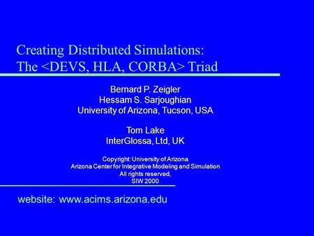 Creating Distributed Simulations: The Triad website: www.acims.arizona.edu Bernard P. Zeigler Hessam S. Sarjoughian University of Arizona, Tucson, USA.