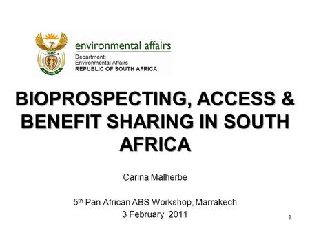 BIOPROSPECTING, ACCESS & BENEFIT SHARING IN SOUTH AFRICA Carina Malherbe 5 th Pan African ABS Workshop, Marrakech 3 February 2011 1.