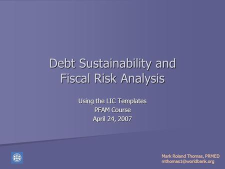 Debt Sustainability and Fiscal Risk Analysis Using the LIC Templates PFAM Course April 24, 2007 Mark Roland Thomas, PRMED
