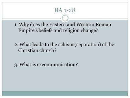 BA 1-28 1. Why does the Eastern and Western Roman Empire's beliefs and religion change? 2. What leads to the schism (separation) of the Christian church?