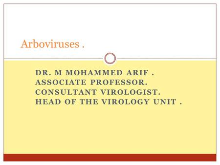 DR. M MOHAMMED ARIF. ASSOCIATE PROFESSOR. CONSULTANT VIROLOGIST. HEAD OF THE VIROLOGY UNIT. Arboviruses.