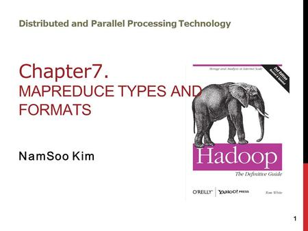 Distributed and Parallel Processing Technology Chapter7. MAPREDUCE TYPES AND FORMATS NamSoo Kim 1.