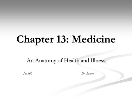 Chapter 13: Medicine An Anatomy of Health and Illness Soc 100Dr. Santos.