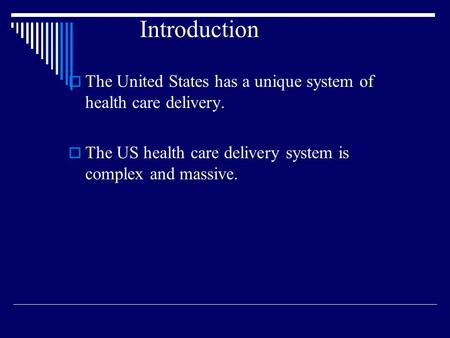Introduction  The United States has a unique system of health care delivery.  The US health care delivery system is complex and massive.