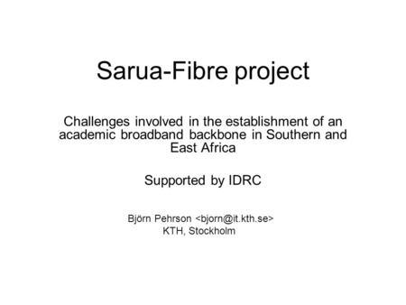 Sarua-Fibre project Challenges involved in the establishment of an academic broadband backbone in Southern and East Africa Supported by IDRC Björn Pehrson.