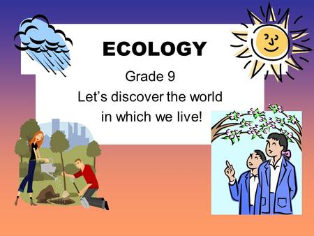 ECOLOGY Grade 9 Let's discover the world in which we live!