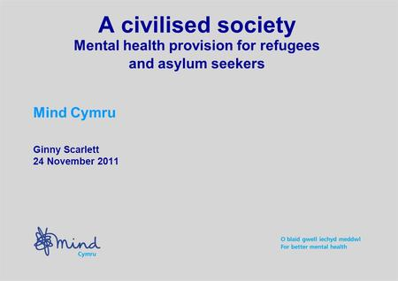 A civilised society Mental health provision for refugees and asylum seekers Mind Cymru Ginny Scarlett 24 November 2011.