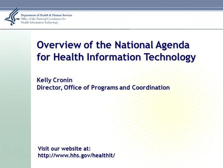 Overview of the National Agenda for Health Information Technology Kelly Cronin Director, Office of Programs and Coordination Visit our website at: