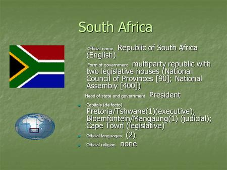 South Africa South Africa Official name Republic of South Africa (English) Official name Republic of South Africa (English) Form of government multiparty.