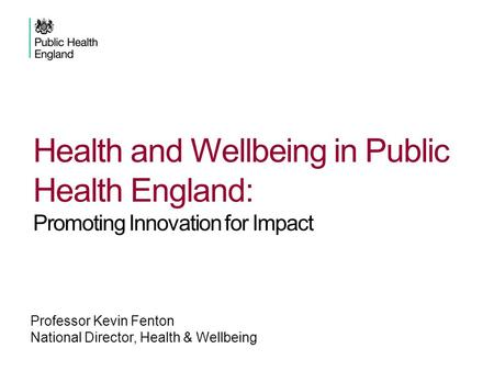 Professor Kevin Fenton National Director, Health & Wellbeing Health and Wellbeing in Public Health England: Promoting Innovation for Impact.