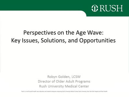 Perspectives on the Age Wave: Key Issues, Solutions, and Opportunities Robyn Golden, LCSW Director of Older Adult Programs Rush University Medical Center.